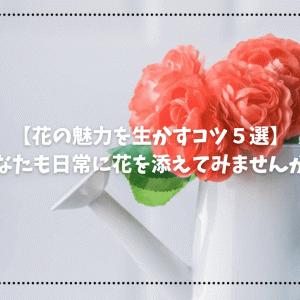 【花の魅力を生かすコツ5選】あなたも日常に生花を添えてみませんか?