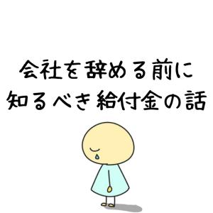会社を辞める前に知るべき給付金の話-日本人の47%しか知らない制度-