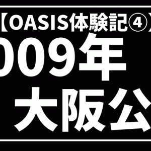 【OASIS体験記④】〜2009年『Dig Out Your Soul』ツアーの大阪公演を振り返る。