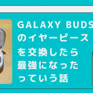 Galaxy buds Proのイヤーピースを交換したら最強になったっていう話