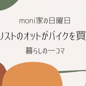 moni家の日曜日(暮らしの一コマ) ーミニマリストのオットがバイクを買ってきたっ!!話ー