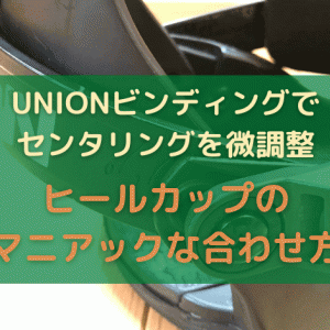 【UNIONビンディングでセンタリングを微調整】ヒールカップのマニアックな合わせ方