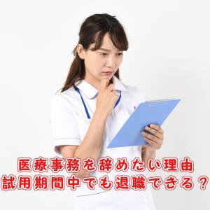 医療事務を辞めたい理由。試用期間中の退職ってありなの?