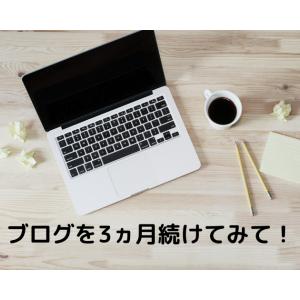 ブログを3ヵ月続けてみて!