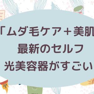 「ムダ毛ケア+美肌」最新のセルフ光美容器がすごい!【オススメ家庭用脱毛器5選】効果・メリット