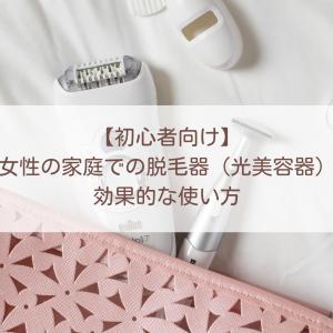 【初心者・敏感肌の方向け】女性の家庭での脱毛器(光美容器)の効果的な使い方と注意点