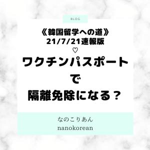 《韓国留学への道》 7/21発の最新速報版:ワクチンパスポートで隔離免除になる?