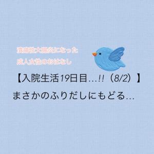 【入院生活19日目…!!(8/2)】まさかのふりだしにもどる…