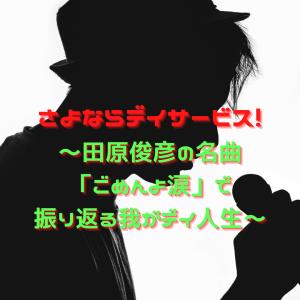 さよならデイサービス!~田原俊彦の名曲「ごめんよ涙」で振り返る我がデイ人生~