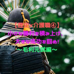 【歴史×介護職④】小さな勝利を積み上げ、大きな成功を掴め!~毛利元就編~