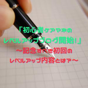「初心者ケアマネのレベルアップブログ開始!」~記念すべき初回のレベルアップ内容とは?~