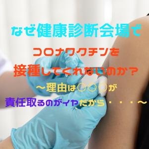 なぜ健康診断会場でコロナワクチンを接種してくれないのか?~理由は○○○が責任取るのがイヤだから・・・~