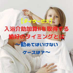 【デイサービス】入浴介助加算Ⅱを取得する絶好のタイミングとは~勧めてはいけないケースは?~