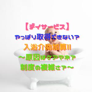 【デイサービス】やっぱり取得できない?入浴介助加算Ⅱ~原因はケアマネ?制度の複雑さ?~