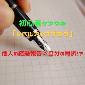 初心者ケアマネの「レベルアップブログ」~他人の結婚報告>自分の骨折!?~