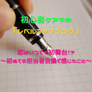 初心者ケアマネのレベルアップブログ~恋はいつでも初舞台!?初めての担当者会議で感じたこと~