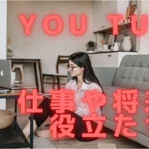You Tubeで見たり聞いたことを自分の仕事や将来に役立たせる方法