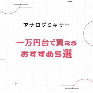 1万円台で買えるおすすめアナログミキサー5選!YouTube,テレワーク,ライブ配信用