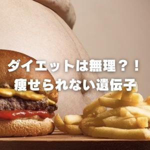ダイエットの真実 人は【痩せられない遺伝子】を持っている?!