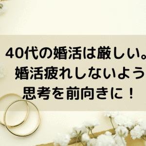 40代の婚活は厳しい。婚活疲れしないよう思考を前向きに!