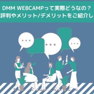 DMM WEBCAMPって実際どうなの?その評判やメリット/デメリットをご紹介します