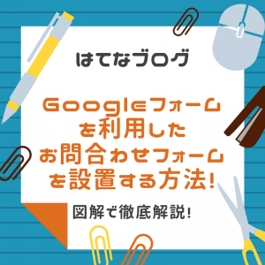 はてなブログ|Googleフォームを利用して「お問合わせフォーム」を設置する方法!図解で徹底解説!