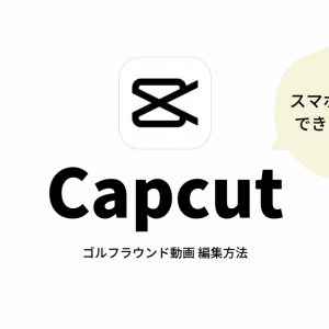 スマホでできる ゴルフラウンド動画編集【Capcut】