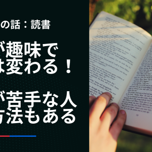 読書が趣味で人生は変わる!読書が苦手な人へ別の方法も提案。