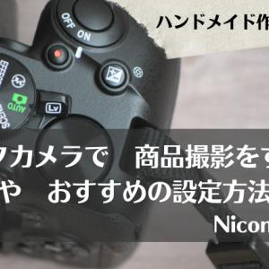 ハンドメイド作家さんのための 一眼レフカメラ【Nicon D5600】で 商品撮影をする際の 設定値やおすすめの設定方法を解説