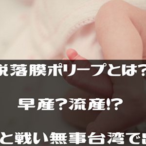 【脱落膜ポリープとは?】早産?流産!?不安と戦い無事台湾で出産