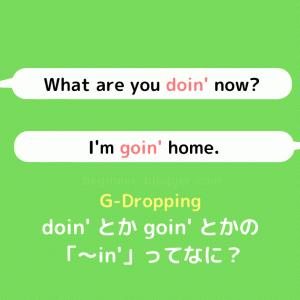 doin' とか goin' とかの「〜in'」って何? G-Dropping  について詳しく見ていきましょう