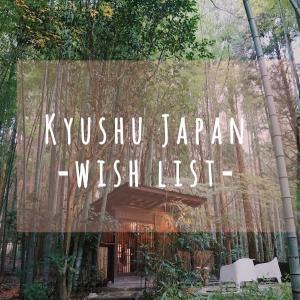 【九州 Wishリスト】行きたい所・食・宿・温泉・観光・など