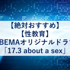 【絶対おすすめ】【性教育】ABEMAオリジナルドラマ「17.3 about a sex」