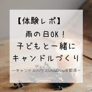 【体験レポ】雨の日OK!キャンドルハウスChouChou@那須で子どもと一緒にキャンドルづくりを楽しもう