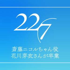 【22/7】斎藤ニコルちゃん役の花川芽衣さんが卒業
