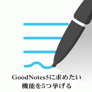 GoodNotes5に求めたい機能を5つ挙げる
