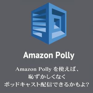 Amazon Polly を使えば、恥ずかしくなくポッドキャスト配信できるかもよ?