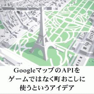 GoogleマップのAPIをゲームではなく町おこしに使うというアイデア #ビジネスの種