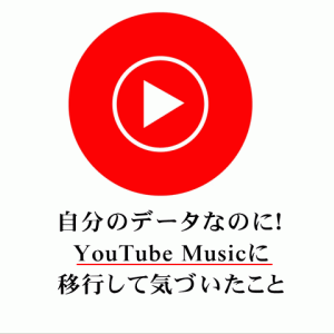 自分のデータなのに!YouTube Musicに移行して気づいたこと