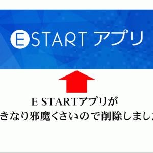 E STARTアプリが、いきなり邪魔くさいので削除しました