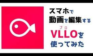 スマホだけで動画が高品質に編集できるVLLO(ブロ)をの使い方と作った動画