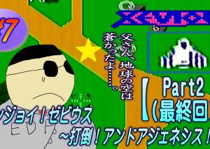 #7 エンジョイ!ゼビウス ~打倒アンドアジェネシス!~【Part2(最終回)】【極東ゲームちゃんねる】
