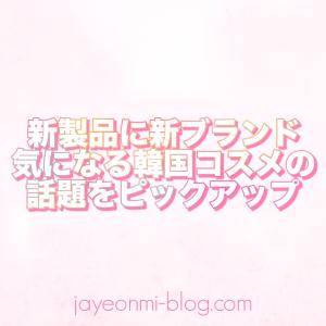 【新ブランド・新製品】気になる韓国コスメの新製品&ニュース覚え書き☆
