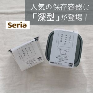 【セリア】これが欲しかった!「とにかく洗いやすい保存容器」に深型(900ml)登場です!