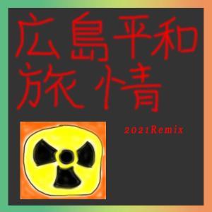 8/6は原爆の日。追悼として、「広島平和旅情2021Remix」をリリースしました