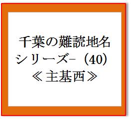 千葉県の難読地名(40) 主基西