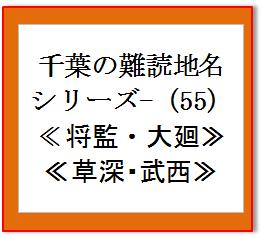 千葉の難読地名(55) 将監 大廻 草深 武西