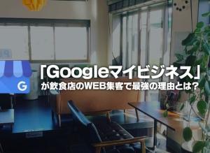 飲食店経営者は「Googleマイビジネス」を導入すべき理由 「無料で効率良く集客をしたい」人は必見!