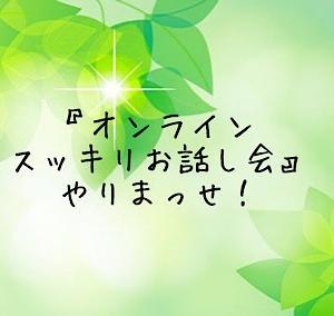 『オンラインスッキリお話し会』やりまっせ!