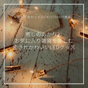 〈買って良かったDAISO☆300円インテリア〉お気に入り雑貨と灯を楽しむ、癒されかわいいLEDグッズ